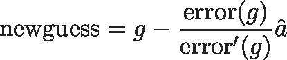 \displaystyle{\text{newguess} = g - \frac{\text{error}(g)}{\text{error}'(g)}}