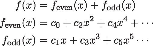\begin{align*} f(x) &= f_\text{even}(x) + f_\text{odd}(x) \\ f_\text{even}(x) &= c_0 + c_2 x^2 + c_4x^4 + \cdots \\ f_\text{odd}(x) &= c_1 x + c_3x^3 + c_5x^5 \cdots \end{align*}
