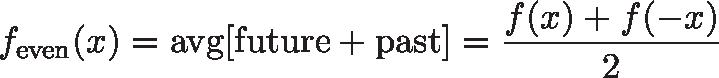 \displaystyle{f_\text{even}(x) = \text{avg}[\text{future} + \text{past}] = \frac{f(x) + f(-x)}{2}}