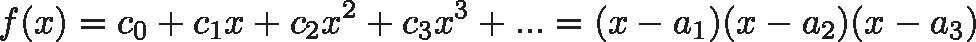 \displaystyle{f(x) = c_0 + c_1x + c_2x^2 + c_3x^3 + ...  = (x - a_1)(x - a_2)(x - a_3)}