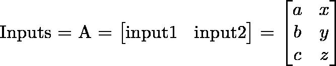 \text{I}\text{nputs} = A = \begin{bmatrix} \text{i}\text{nput1}&\text{i}\text{nput2}\end{bmatrix} = \begin{bmatrix}a & x\\b & y\\c & z\end{bmatrix}
