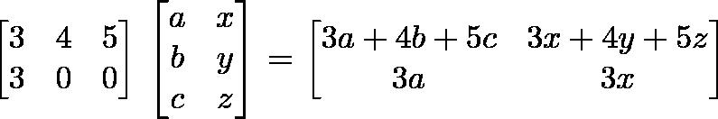 \begin{bmatrix}3 & 4 & 5\\3 & 0 & 0\end{bmatrix} \begin{bmatrix}a & x\\b & y\\c & z\end{bmatrix}= \begin{bmatrix}3a + 4b + 5c & 3x + 4y + 5z\\ 3a & 3x\end{bmatrix}