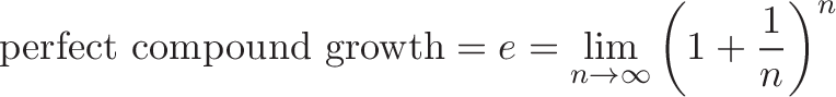 \displaystyle{\text{perfect compound growth} = e = \lim_{n\to\infty} \left( 1 + \frac{1}{n} \right)^n}