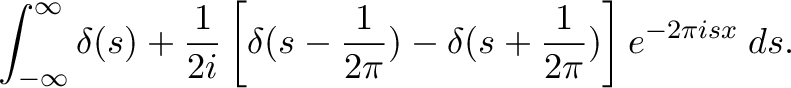 \displaystyle{\int_{-\infty}^{\infty}\delta(s)+\frac{1}{2i}\left[\delta(s-\frac{1}{2\pi})-\delta(s+\frac{1}{2\pi})\right] e^{-2\pi i s x} \;ds.}