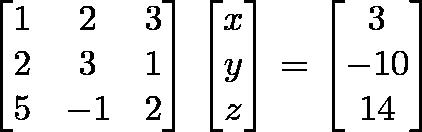 \begin{bmatrix}1 & 2 & 3\\2 & 3 & 1\\5 & -1 & 2\end{bmatrix} \begin{bmatrix}x \\y \\ z \end{bmatrix}= \begin{bmatrix}3 \\ -10 \\ 14 \end{bmatrix}