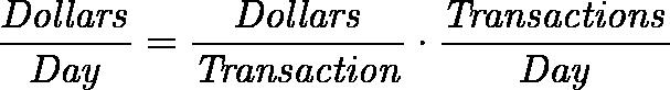 \displaystyle{\mathit{\frac{Dollars}{Day} = \frac{Dollars}{Transaction} \cdot \frac{Transactions}{Day} }}
