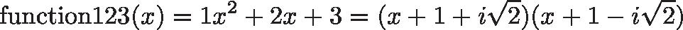 \displaystyle{\text{function123}(x) = 1x^2 + 2x + 3 = (x + 1 + i\sqrt{2})(x + 1 - i\sqrt{2})}