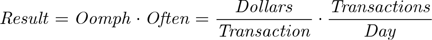 \displaystyle{\mathit{ Result = Oomph \cdot Often = \frac{Dollars}{Transaction} \cdot \frac{Transactions}{Day} }}