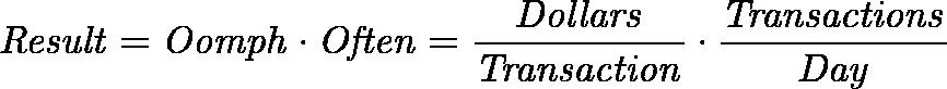 \displaystyle{\mathit{ Result = Oomph \cdot Often = \frac{Dollars}{Transaction} \cdot \frac{Transactions}{Day} }}