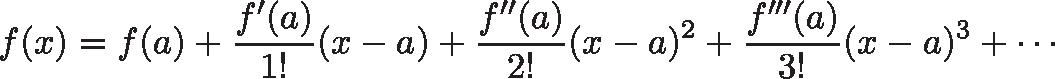 \displaystyle{f(x) = f(a)+{\frac {f'(a)}{1!}}(x-a)+{\frac {f''(a)}{2!}}(x-a)^{2}+{\frac {f'''(a)}{3!}}(x-a)^{3}+\cdots }