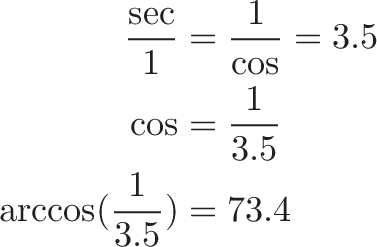 \begin{aligned} \frac{\sec}{1} &= \frac{1}{\cos} = 3.5 \\ \cos &= \frac{1}{3.5} \\ \arccos(\frac{1}{3.5}) &= 73.4 \end{aligned}