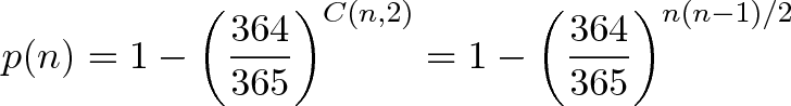 \displaystyle{p(n) = 1 - \left(\frac{364}{365}\right)^{C(n,2)} = 1 - \left(\frac{364}{365}\right)^{n(n-1)/2} }