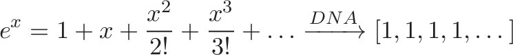 \displaystyle{ e^x = 1 + x + \frac{x^2}{2!} + \frac{x^3}{3!} + \dots \xrightarrow{DNA} [1, 1, 1, 1, \dots] }