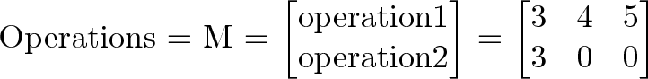\text{Operations} = M = \begin{bmatrix}\text{operation1}\\ \text{operation2}\end{bmatrix} = \begin{bmatrix}3 & 4 & 5\\3 & 0 & 0\end{bmatrix}