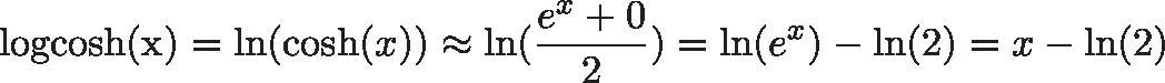 \displaystyle{\text{logcosh(x)} = \ln(\cosh(x)) \approx \ln(\frac{e^x + 0}{2}) = \ln(e^x) - \ln(2) = x - \ln(2)}