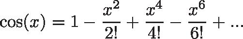 \displaystyle{\cos(x) = 1 - \frac{x^2}{2!} + \frac{x^4}{4!} - \frac{x^6}{6!} + ...}