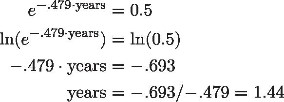 \begin{aligned}e^{{-.479} \cdot \text{years}} &= 0.5 \\\ln(e^{{-.479} \cdot \text{years}}) &= \ln(0.5) \\{-.479} \cdot \text{years} &= {-.693} \\\text{years} &= {-.693} / {-.479} = 1.44\end{aligned}