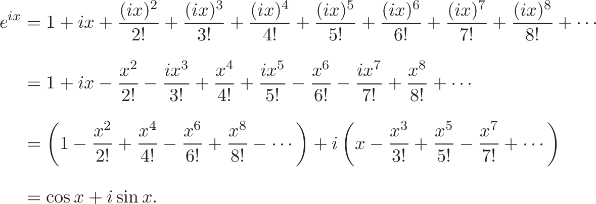 {\begin{aligned}e^{ix}&=1+ix+{\frac {(ix)^{2}}{2!}}+{\frac {(ix)^{3}}{3!}}+{\frac {(ix)^{4}}{4!}}+{\frac {(ix)^{5}}{5!}}+{\frac {(ix)^{6}}{6!}}+{\frac {(ix)^{7}}{7!}}+{\frac {(ix)^{8}}{8!}}+\cdots \\[8pt]&=1+ix-{\frac {x^{2}}{2!}}-{\frac {ix^{3}}{3!}}+{\frac {x^{4}}{4!}}+{\frac {ix^{5}}{5!}}-{\frac {x^{6}}{6!}}-{\frac {ix^{7}}{7!}}+{\frac {x^{8}}{8!}}+\cdots \\[8pt]&=\left(1-{\frac {x^{2}}{2!}}+{\frac {x^{4}}{4!}}-{\frac {x^{6}}{6!}}+{\frac {x^{8}}{8!}}-\cdots \right)+i\left(x-{\frac {x^{3}}{3!}}+{\frac {x^{5}}{5!}}-{\frac {x^{7}}{7!}}+\cdots \right)\\[8pt]&=\cos x+i\sin x.\end{aligned}}