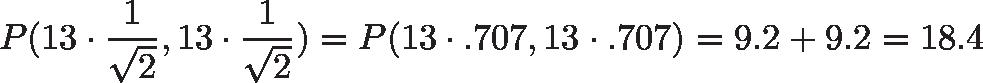 \displaystyle{P(13 \cdot \frac{1}{\sqrt{2}}, 13 \cdot \frac{1}{\sqrt{2}}) = P(13 \cdot .707, 13 \cdot .707) = 9.2 + 9.2 = 18.4}