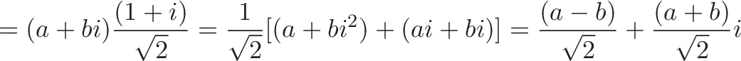 \displaystyle{= (a + bi)\frac{(1 + i)}{\sqrt{2}} = \frac{1}{\sqrt{2}}[(a + bi^2) + (ai + bi)] = \frac{(a - b)}{\sqrt{2}} + \frac{(a + b)}{\sqrt{2}}i}