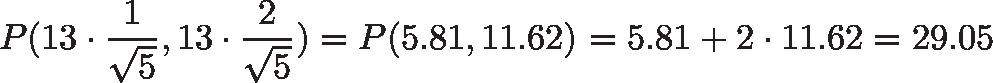 \displaystyle{P(13 \cdot \frac{1}{\sqrt{5}}, 13 \cdot \frac{2}{\sqrt{5}}) = P(5.81, 11.62) = 5.81 + 2 \cdot 11.62 = 29.05 }