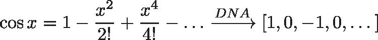 \displaystyle{ \cos x = 1 - \frac{x^2}{2!} + \frac{x^4}{4!} - \dots \xrightarrow{DNA} [1, 0, -1, 0, \dots] }